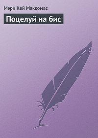 Мэри Кей Маккомас - Поцелуй на бис