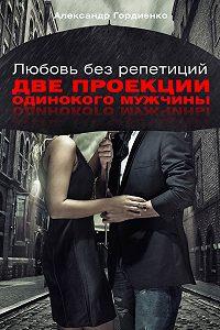 Александр Гордиенко - Любовь без репетиций. Две проекции одинокого мужчины