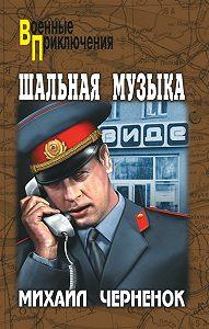 Михаил  Черненок - Шальная музыка (сборник)