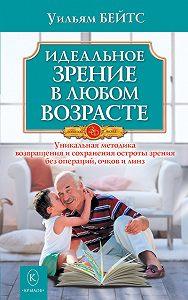 Уильям Бейтс - Идеальное зрение в любом возрасте