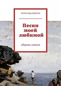 Александр Аргунов -Песни моей любимой. сборник стихов
