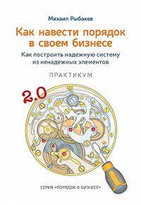 Михаил Рыбаков -Как навести порядок в своем бизнесе. Как построить надежную систему из ненадежных элементов. Практикум