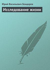 Юрий Васильевич Бондарев -Исследование жизни