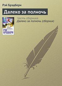 Рэй Брэдбери -Далеко за полночь