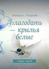Наталья Лешукова -Благодать – крылья белые. Сборник стихов