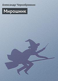 Александр Чернобровкин -Мирошник
