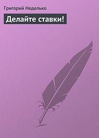 Григорий Неделько - Делайте ставки!