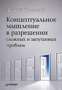 Андрей Георгиевич Теслинов -Концептуальное мышление в разрешении сложных и запутанных проблем