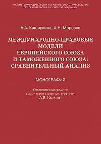Андрей Морозов, Анна Каширкина - Международно-правовые модели Европейского Союза и Таможенного союза: сравнительный анализ