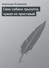 Александр Островский -Свои собаки грызутся, чужая не приставай
