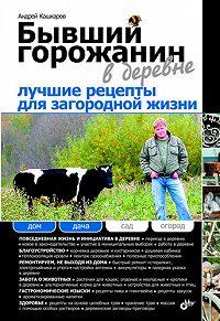 Андрей Кашкаров -Бывший горожанин в деревне. Лучшие рецепты для загородной жизни