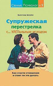 Валентина Целуйко - Супружеская перестрелка с улетальным исходом. Как спасти отношения и стоит ли это делать