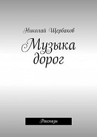Николай Щербаков -Музыка дорог. Рассказы