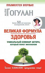 Майя Гогулан -Великая формула здоровья. Уникальный семинар автора, который помог миллионам