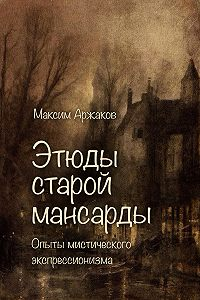 Максим Аржаков - Этюды старой мансарды. Опыты мистического экспрессионизма (сборник)