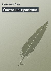 Александр Грин - Охота на хулигана