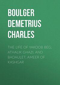 Demetrius Boulger -The Life of Yakoob Beg; Athalik Ghazi, and Badaulet; Ameer of Kashgar