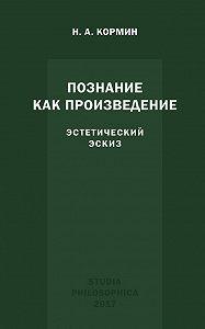 Николай Кормин -Познание как произведение. Эстетический эскиз