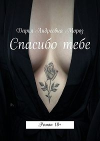 Дарья Андреевна Мороз -Спасибо тебе. Роман18+