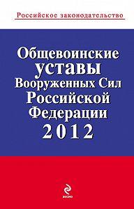 Коллектив Авторов -Общевоинские уставы Вооруженных Сил Российской Федерации 2012