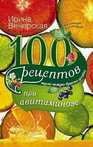 Ирина Вечерская -100 рецептов при авитаминозе. Вкусно, полезно, душевно, целебно
