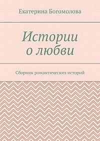Екатерина Богомолова -Истории олюбви. Сборник романтических историй