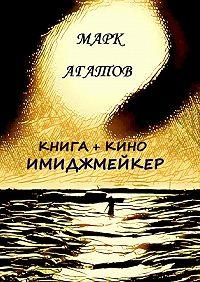 Марк Агатов - Имиджмейкер. Книга + кино