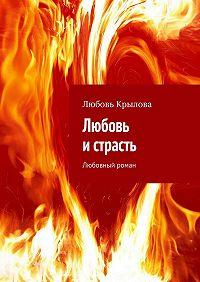 Любовь Крылова - Любовь и страсть. Любовный роман