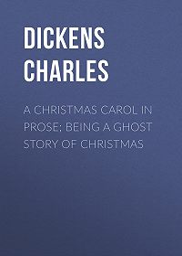Чарльз Диккенс -A Christmas Carol in Prose; Being a Ghost Story of Christmas