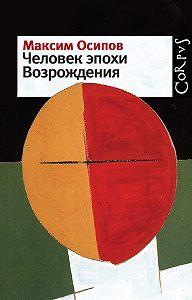Максим Осипов -Человек эпохи Возрождения (сборник)