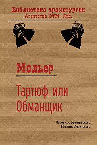 Жан-Батист Мольер -Тартюф, или Обманщик