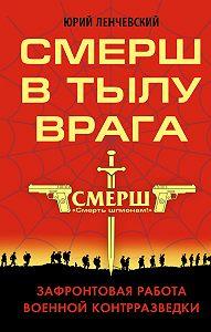 Юрий Ленчевский - СМЕРШ в тылу врага. Зафронтовая работа военной контрразведки