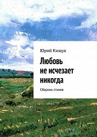 Юрий Кищук - Любовь неисчезает никогда. Сборник стихов