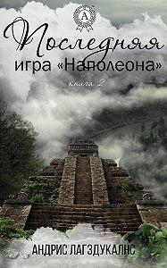 Андрис Лагздукалнс -Последняя игра Наполеона. Книга вторая