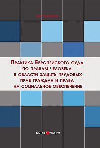 Е. Сыченко - Практика Европейского суда по правам человека в области защиты трудовых прав граждан и права на социальное обеспечение