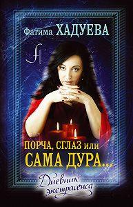 Фатима Хадуева -Порча, сглаз, или Сама дура… Дневник экстрасенса