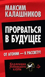 Максим Калашников -Прорваться в будущее. От агонии – к рассвету!
