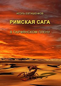 Игорь Евтишенков - Римскаясага. Том III. Впарфянском плену