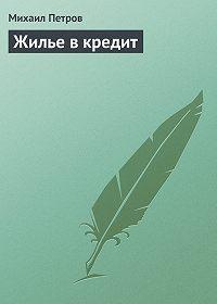 Михаил Петров - Жилье в кредит
