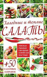 Арина Гагарина - Холодные и теплые салаты. Мясные, рыбные, овощные, корейские, постные + 50 салатных заправок