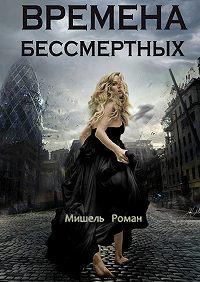 Мишель Роман - Времена Бессмертных