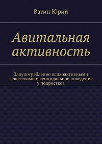 Вагин Юрий -Авитальная активность. Злоупотребление психоактивными веществами исуицидальное поведение уподростков