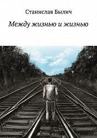 Станислав Былич -Между жизнью и жизнью