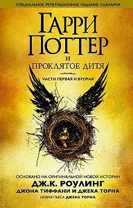 Джон Тиффани -Гарри Поттер и проклятое дитя. Части первая и вторая. Специальное репетиционное издание сценария