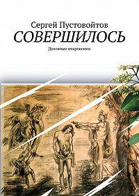 Сергей Пустовойтов -Совершилось. Духовные откровения