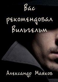 Александр Маяков - Вас рекомендовал Вильгельм