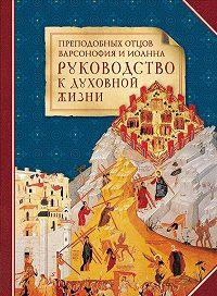 Сборник - Преподобных отцов Варсонофия и Иоанна руководство к духовной жизни в ответах на вопрошения учеников