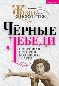 Б. Александров -Черные лебеди. Новейшая история Большого театра