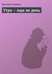 Богомил Райнов - Утро – еще не день