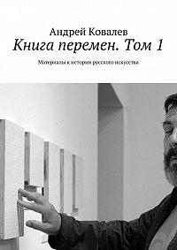 Андрей Ковалев -Книга перемен. Том 1. Материалы кистории русского искусства
